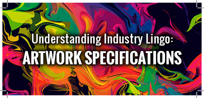 Understanding Industry Lingo - Artwork Specifications